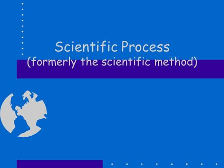 Scientific Process (formerly the scientific method)