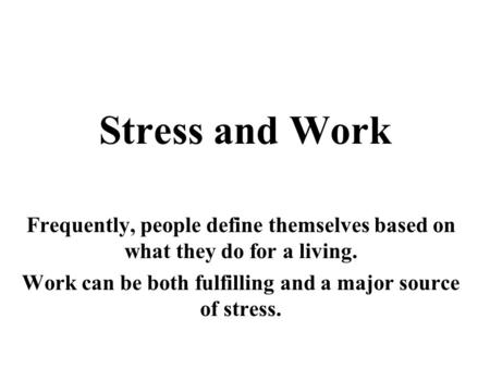 Stress and Work Frequently, people define themselves based on what they do for a living. Work can be both fulfilling and a major source of stress.