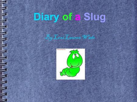 Diary of a Slug By Lexi Lauren Wade. April 17 Today Mom laid some eggs. I got a new brother, he's ugly. I also don't like his name. Listen to this, Rico.