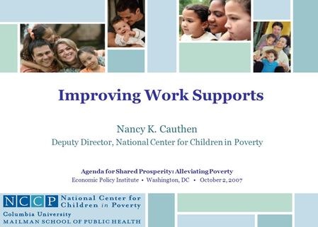 Improving Work Supports Nancy K. Cauthen Deputy Director, National Center for Children in Poverty Agenda for Shared Prosperity: Alleviating Poverty Economic.