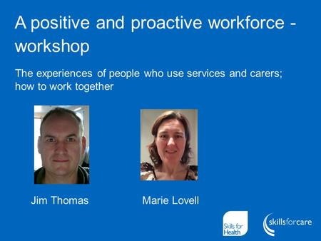 A positive and proactive workforce - workshop Jim Thomas Marie Lovell The experiences of people who use services and carers; how to work together.
