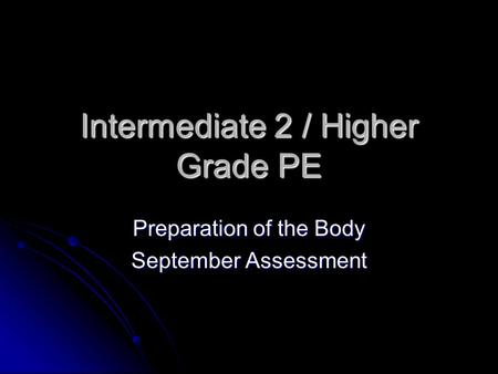Intermediate 2 / Higher Grade PE Preparation of the Body September Assessment.