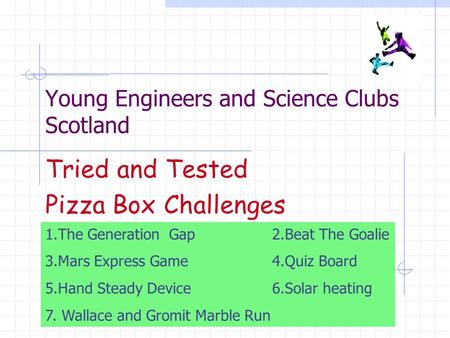 Young Engineers and Science Clubs Scotland Tried and Tested Pizza Box Challenges 1.The Generation Gap 2.Beat The Goalie 3.Mars Express Game 4.Quiz Board.