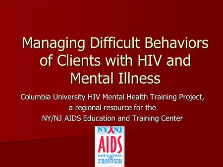 Managing Difficult Behaviors of Clients with HIV and Mental Illness Columbia University HIV Mental Health Training Project, a regional resource for the.