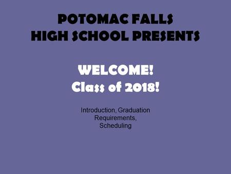 POTOMAC FALLS HIGH SCHOOL PRESENTS WELCOME! Class of 2018! Introduction, Graduation Requirements, Scheduling.