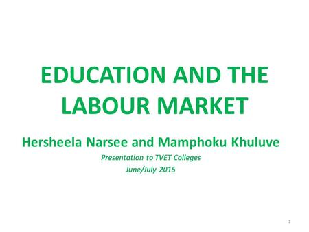 EDUCATION AND THE LABOUR MARKET Hersheela Narsee and Mamphoku Khuluve Presentation to TVET Colleges June/July 2015 1.