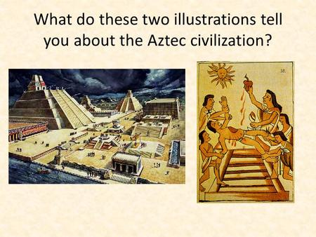 What do these two illustrations tell you about the Aztec civilization?