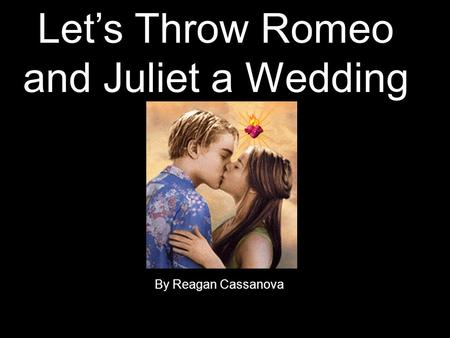 Let's Throw Romeo and Juliet a Wedding By Reagan Cassanova.