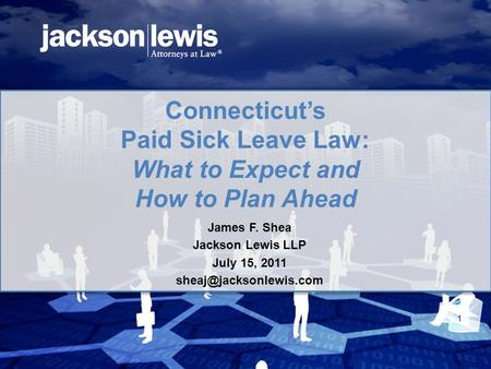 Connecticut's Paid Sick Leave Law: What to Expect and How to Plan Ahead James F. Shea Jackson Lewis LLP July 15, 2011 1.