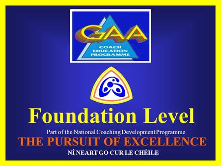 Foundation Level Part of the National Coaching Development Programme THE PURSUIT OF EXCELLENCE NÍ NEART GO CUR LE CHÉILE.