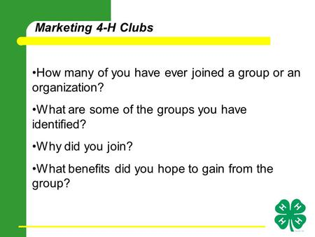 Marketing 4-H Clubs How many of you have ever joined a group or an organization? What are some of the groups you have identified? Why did you join? What.