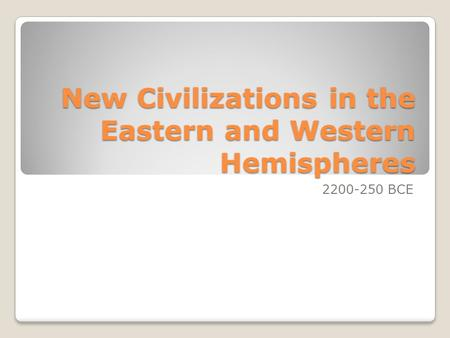 New Civilizations in the Eastern and Western Hemispheres 2200-250 BCE.