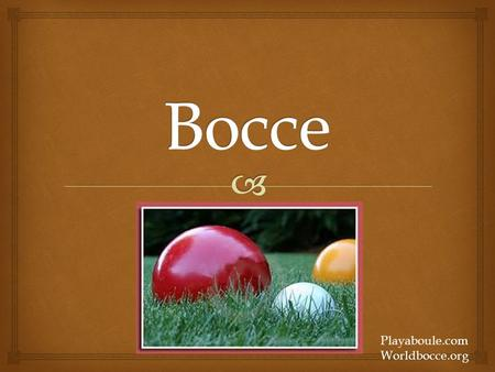 Playaboule.com Worldbocce.org.   Bocce Ball has been evolving for thousands of years. The basics of the game can be traced back to games that were played.