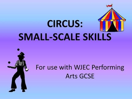 CIRCUS: SMALL-SCALE SKILLS For use with WJEC Performing Arts GCSE.