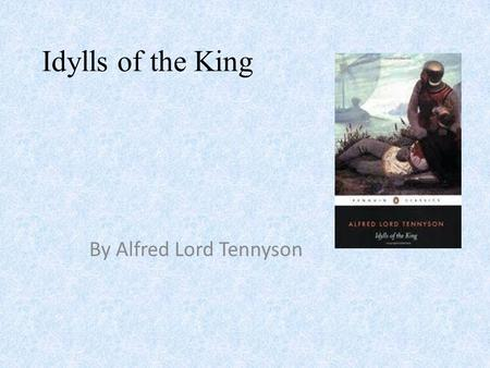 Idylls of the King By Alfred Lord Tennyson. Alfred Lord Tennyson August 6, 1809 – October 6, 1892 He was Poet Laureate of Great Britain and Ireland during.