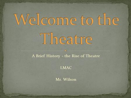 A Brief History - the Rise of Theatre LMAC Mr. Wilson.