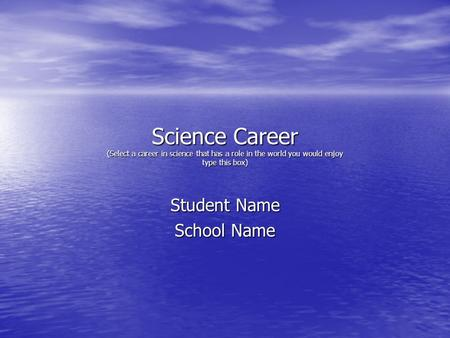 Science Career (Select a career in science that has a role in the world you would enjoy type this box) Student Name School Name.