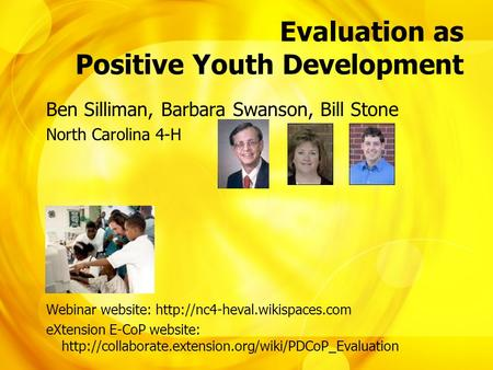 Evaluation as Positive Youth Development Ben Silliman, Barbara Swanson, Bill Stone North Carolina 4-H Webinar website: