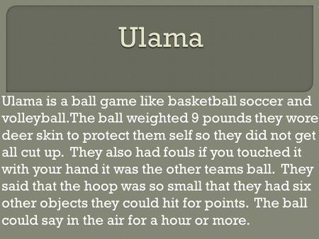 Ulama is a ball game like basketball soccer and volleyball.The ball weighted 9 pounds they wore deer skin to protect them self so they did not get all.