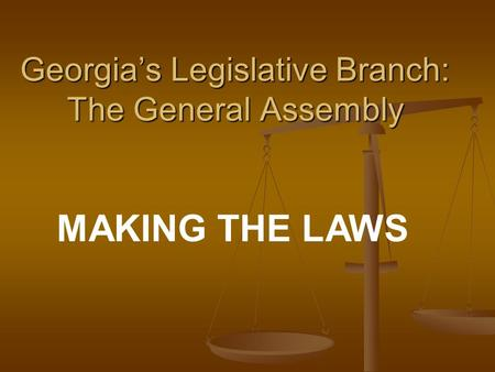 Georgia's Legislative Branch: The General Assembly MAKING THE LAWS.