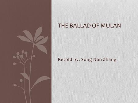 Retold by: Song Nan Zhang THE BALLAD OF MULAN Legend A legend is a story retold from one generation to another over many years. They usually have very.