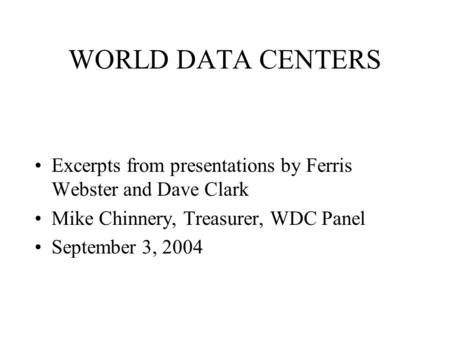 WORLD DATA CENTERS Excerpts from presentations by Ferris Webster and Dave Clark Mike Chinnery, Treasurer, WDC Panel September 3, 2004.