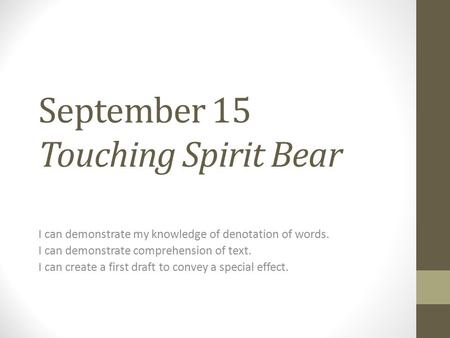 September 15 Touching Spirit Bear I can demonstrate my knowledge of denotation of words. I can demonstrate comprehension of text. I can create a first.