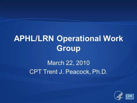 APHL/LRN Operational Work Group March 22, 2010 CPT Trent J. Peacock, Ph.D.