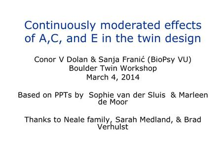 Continuously moderated effects of A,C, and E in the twin design Conor V Dolan & Sanja Franić (BioPsy VU) Boulder Twin Workshop March 4, 2014 Based on PPTs.