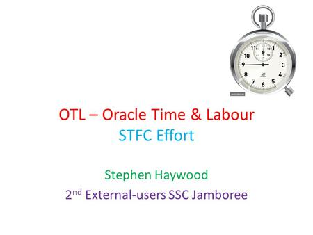 OTL – Oracle Time & Labour STFC Effort Stephen Haywood 2 nd External-users SSC Jamboree.