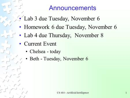 CS 484 – Artificial Intelligence1 Announcements Lab 3 due Tuesday, November 6 Homework 6 due Tuesday, November 6 Lab 4 due Thursday, November 8 Current.