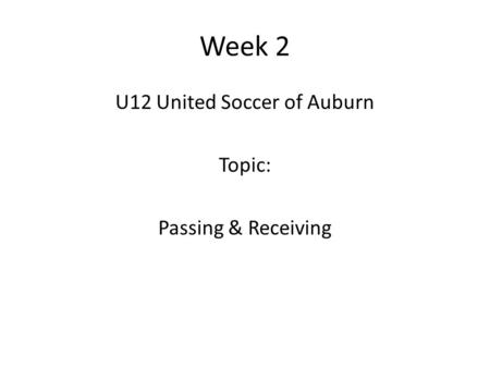 Week 2 U12 United Soccer of Auburn Topic: Passing & Receiving.