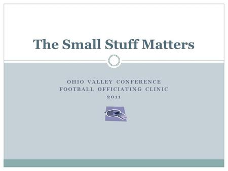 OHIO VALLEY CONFERENCE FOOTBALL OFFICIATING CLINIC 2011 The Small Stuff Matters.