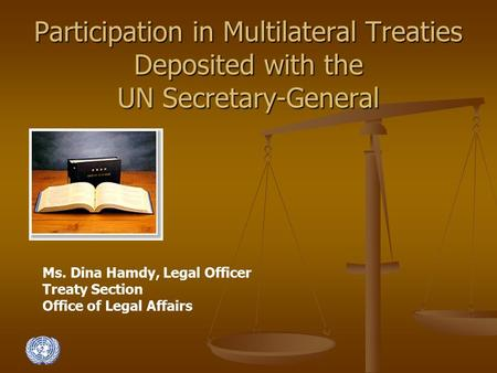 Participation in Multilateral Treaties Deposited with the UN Secretary-General Ms. Dina Hamdy, Legal Officer Treaty Section Office of Legal Affairs.