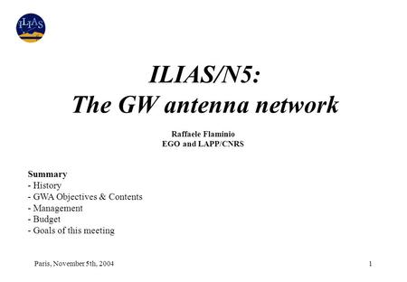 Paris, November 5th, 20041 ILIAS/N5: The GW antenna network Raffaele Flaminio EGO and LAPP/CNRS Summary - History - GWA Objectives & Contents - Management.