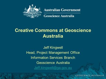 Creative Commons Pilot October 2007 Creative Commons at Geoscience Australia Jeff Kingwell Head, Project Management Office Information Services Branch.