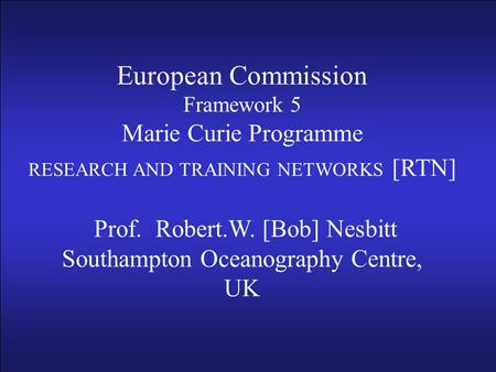 European Commission Framework 5 Marie Curie Programme RESEARCH AND TRAINING NETWORKS [RTN] Prof R.W. [Bob] Nesbitt Southampton Oceanography Centre, UK.