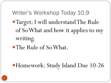 Writer's Workshop Today 10.9 1 Target: I will understand The Rule of So What and how it applies to my writing. The Rule of So What. Homework: Study Island.