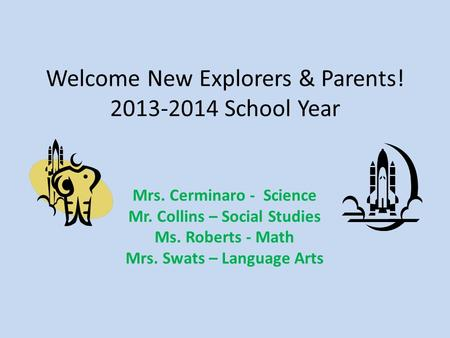 Welcome New Explorers & Parents! 2013-2014 School Year Mrs. Cerminaro - Science Mr. Collins – Social Studies Ms. Roberts - Math Mrs. Swats – Language Arts.