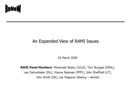An Expanded View of RAMI Issues 02 March 2009 RAMI Panel Members: Mohamed Abdou (UCLA), Tom Burgess (ORNL), Lee Cadwallader (INL), Wayne Reiersen (PPPL),
