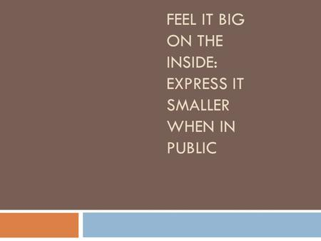 FEEL IT BIG ON THE INSIDE: EXPRESS IT SMALLER WHEN IN PUBLIC.