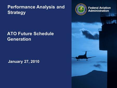 Federal Aviation Administration ATO Future Schedule Generation Performance Analysis and Strategy January 27, 2010.