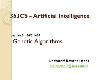 Lecture 8: 24/5/1435 Genetic Algorithms Lecturer/ Kawther Abas 363CS – Artificial Intelligence.