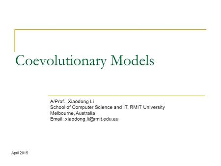 Coevolutionary Models A/Prof. Xiaodong Li School of Computer Science and IT, RMIT University Melbourne, Australia   April.