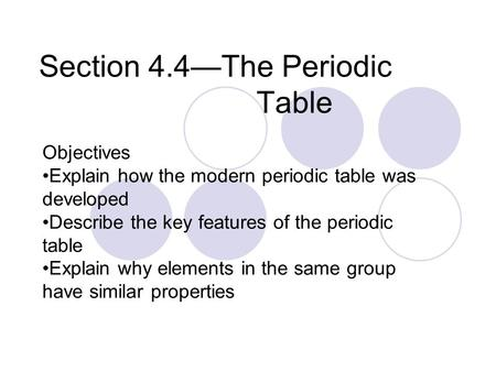 Section 4.4—The Periodic Table Objectives Explain how the modern periodic table was developed Describe the key features of the periodic table Explain why.