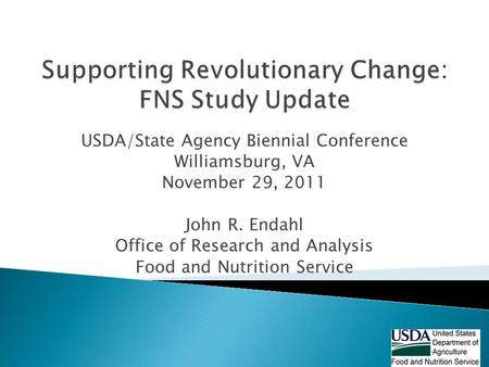USDA/State Agency Biennial Conference Williamsburg, VA November 29, 2011 John R. Endahl Office of Research and Analysis Food and Nutrition Service.