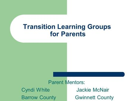 Transition Learning Groups for Parents Parent Mentors: Cyndi White Jackie McNair Barrow County Gwinnett County.