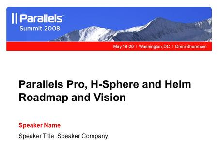 May 19-20 l Washington, DC l Omni Shoreham Parallels Pro, H-Sphere and Helm Roadmap and Vision Speaker Name Speaker Title, Speaker Company.