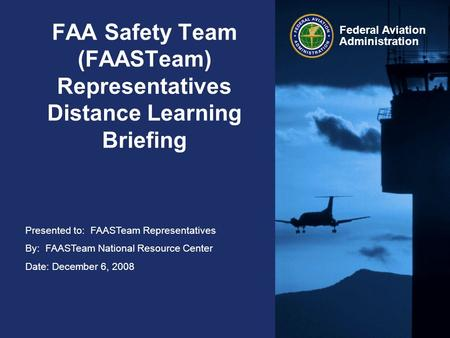 Presented to: FAASTeam Representatives By: FAASTeam National Resource Center Date: December 6, 2008 Federal Aviation Administration FAA Safety Team (FAASTeam)