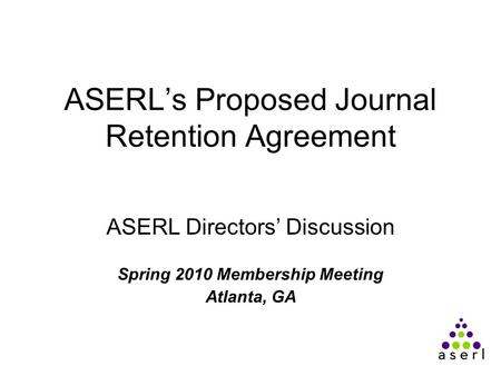 ASERL's Proposed Journal Retention Agreement ASERL Directors' Discussion Spring 2010 Membership Meeting Atlanta, GA.